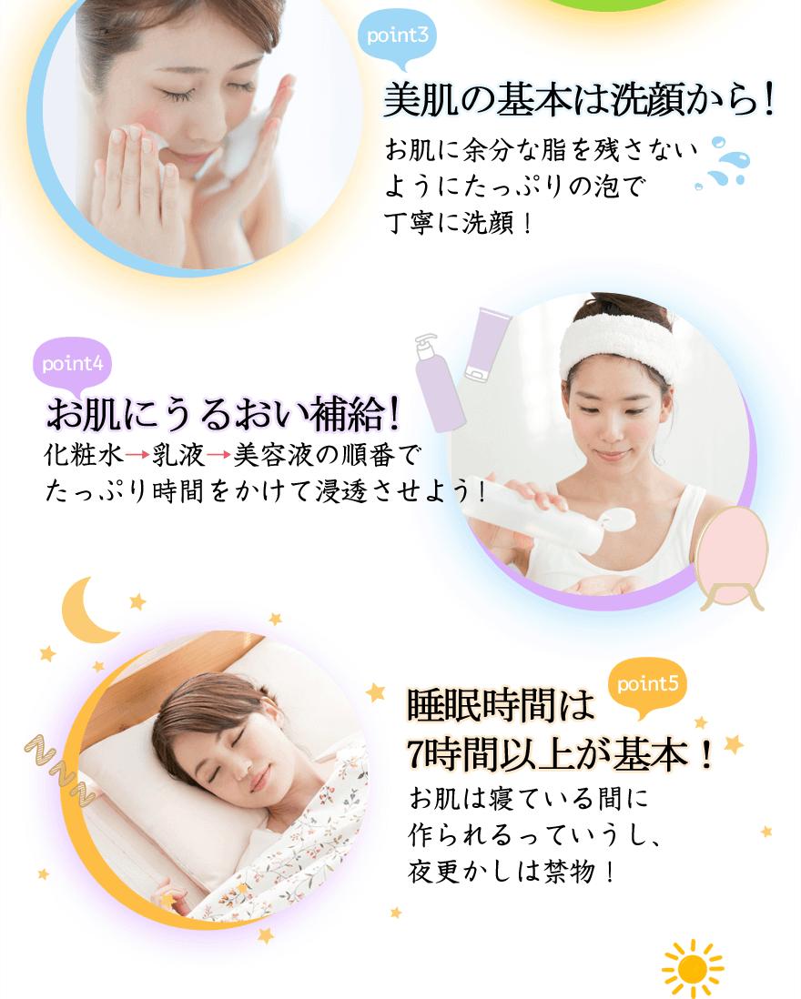 point3 美肌の基本は洗顔から!お肌に余分な脂を残さないようにたっぷりの泡で丁寧に洗顔! point4 お肌にうるおい補給!化粧水→乳液→美容液の順番でたっぷり時間をかけて浸透させよう! point5 睡眠時間は7時間以上が基本!お肌は寝ている間に作られるっていうし、夜更かしは禁物!