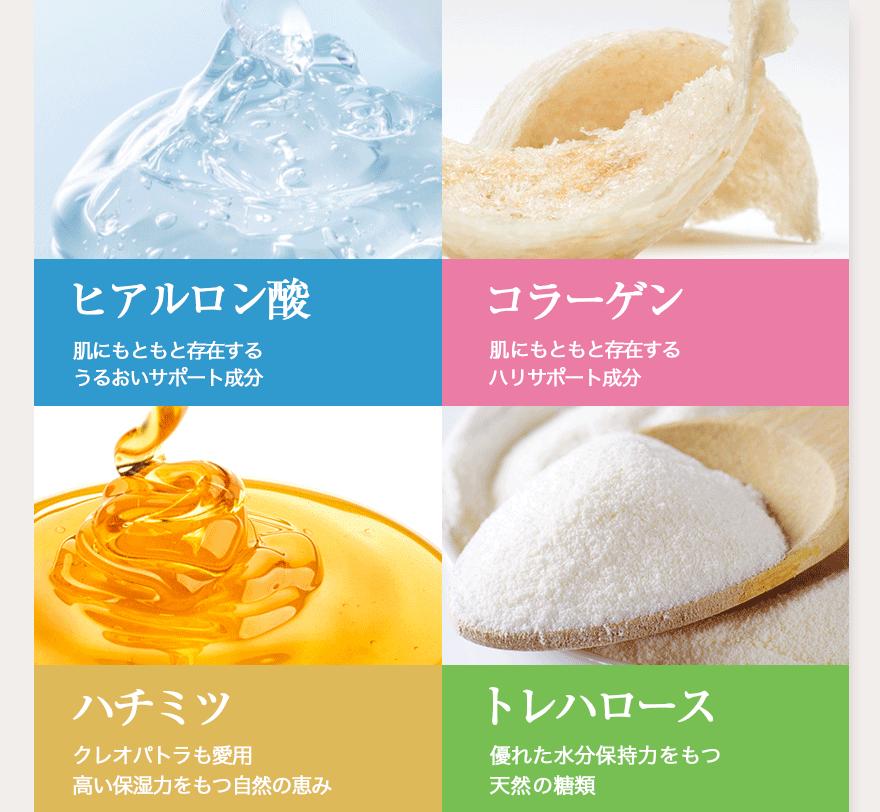 ヒアルロン酸肌にもともと存在するうるおいサポート成分 コラーゲン肌にもともと存在するハリサポート成分 ハチミツ クレオパトラも愛用高い保湿力をもつ自然の恵み トレハロース優れた水分保持力をもつ天然の糖類