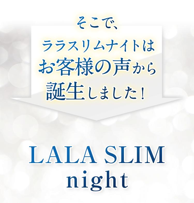 そこでララスリムナイトはお客様の声から誕生しました! LALA SLIM night ララスリム ナイト