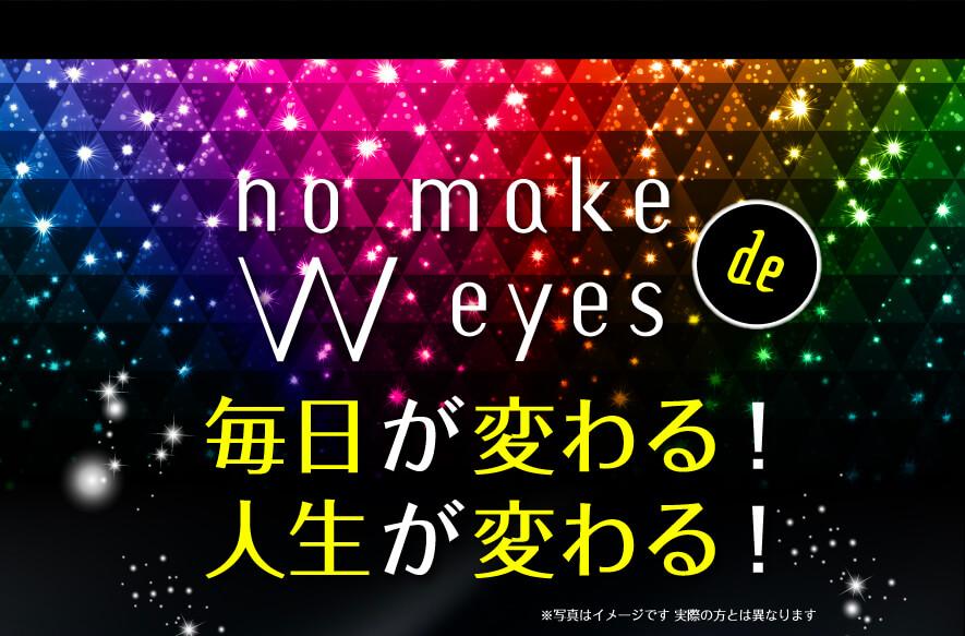 no make w eyesで毎日が変わる!人生が変わる!